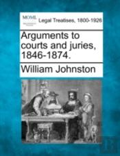 Arguments To Courts And Juries, 1846-1874.