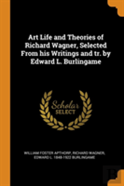 Art Life And Theories Of Richard Wagner, Selected From His Writings And Tr. By Edward L. Burlingame