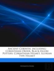 Articles On Ancient Corinth, Including: Corinthian Order, Black-Figure Pottery, Corinthian Helmet, Illyrian Type Helmet
