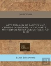 Art'S Treasury Of Rarities: And Curious Inventions. In Two Parts. ... With Divers Other Curiosities. (1700-1710)