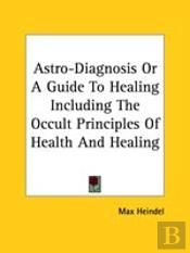 Astro-Diagnosis Or A Guide To Healing Including The Occult Principles Of Health And Healing