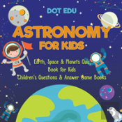 Astronomy For Kids - Earth, Space & Planets Quiz Book For Kids - Children'S Questions & Answer Game Books
