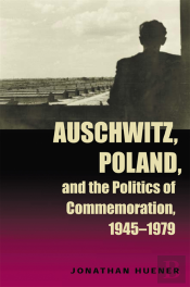 Auschwitz, Poland, And The Politics Of Commemoration, 1945-1979