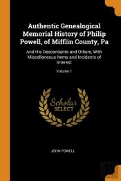 Authentic Genealogical Memorial History Of Philip Powell, Of Mifflin County, Pa