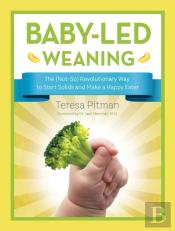 Baby-Led Weaning: The (Not-So) Revolutionary Way To Start Solids And Make A Happy Eater