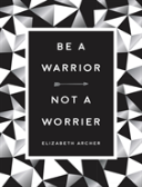 Be A Warrior, Not A Worrier: How To Fight Your Fears And Find Freedom
