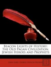 Beacon Lights Of History: The Old Pagan Civilization. Jewish Heroes And Prophets