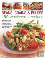 Beans, Grains And Pulses: 150 Wholesome Recipes