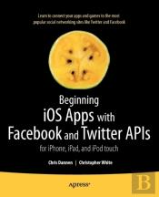 Beginning Ios Apps With Facebook And Twitter: Iphone, Ipad And Ipod Touch