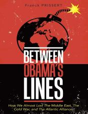 Between Obamas Lines: How We Almost Lost The Middle East, The Cold War, And The Atlantic Alliance