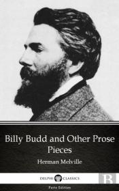 Billy Budd And Other Prose Pieces By Herman Melville - Delphi Classics (Illustrated)