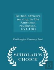 British Officers Serving In The American Revolution, 1774-1783  - Scholar'S Choice Edition