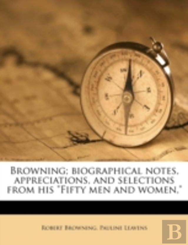 Browning; Biographical Notes, Appreciations, And Selections From His ''Fifty Men And Women,''