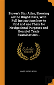 Brown'S Star Atlas, Showing All The Bright Stars, With Full Instructions How To Find And Use Them For Navigational Purposes And Board Of Trade Examinations ..