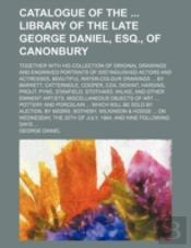 Catalogue Of The  Library Of The Late George Daniel, Esq., Of Canonbury; Together With His Collection Of Original Drawings And Engraved Portraits Of D