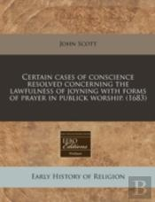 Certain Cases Of Conscience Resolved Concerning The Lawfulness Of Joyning With Forms Of Prayer In Publick Worship. (1683)