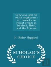 Cetywayo And His White Neighbours; Or, Remarks On Recent Events In Zululand, Natal, And The Transva - Scholar'S Choice Edition