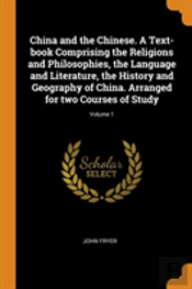 China And The Chinese. A Text-Book Comprising The Religions And Philosophies, The Language And Literature, The History And Geography Of China. Arranged For Two Courses Of Study; Volume 1
