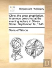 Christ The Great Propitiation. A Sermon Preached At The Evening Lecture In Silver-Street, September 14, 1746.