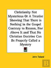 CHRISTIANITY NOT MYSTERIOUS OR A TREATISE SHOWING THAT THERE IS NOTHING IN THE GOSPEL CONTRARY TO REASON, NOR ABOVE IT AND THAT NO CHRISTIAN DOCTRINE