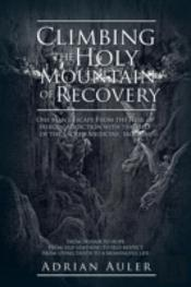 Climbing The Holy Mountain Of Recovery: One Man'S Escape From The Hell Of Heroin Addiction With The Help Of The Sacred Medicine, Ibogaine