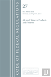 Code Of Federal Regulations, Title 27 Alcohol Tobacco Products And Firearms 400-End, Revised As Of April 1, 2018