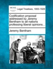 Codification Proposal Addressed By Jeremy Bentham To All Nations Professing Liberal Opinions...