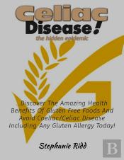 Coeliac Disease The Hidden Epidemic! - Discover The Amazing Health Benefits Of Gluten Free Foods And Avoid Coeliac Or Celiac Disease Including Any Gluten Allergy Today!