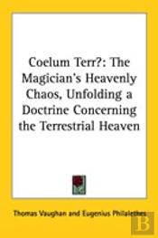 Coelum Terr: The Magician'S Heavenly Chaos, Unfolding A Doctrine Concerning The Terrestrial Heaven