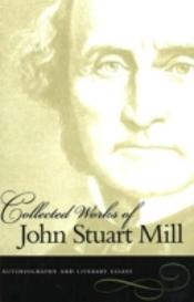 Collected Works Of John Stuart Millautobiography And Literary Essays
