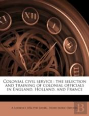 Colonial Civil Service : The Selection And Training Of Colonial Officials In England, Holland, And France