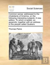 Common Sense: Addressed To The Inhabitants Of America, On The Following Interesting Subjects: A New Edition. To Which Is Added, An Appendix; Together