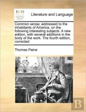Common Sense; Addressed To The Inhabitants Of America, On The Following Interesting Subjects. A New Edition, With Several Additions In The Body Of The