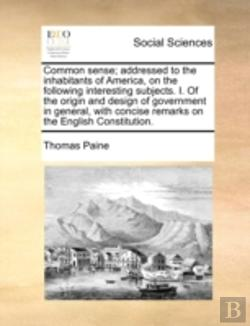 Bertrand.pt - Common Sense; Addressed To The Inhabitants Of America, On The Following Interesting Subjects. I. Of The Origin And Design Of Government In General, Wi