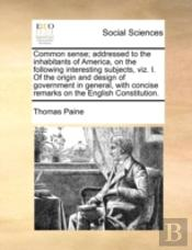 Common Sense; Addressed To The Inhabitants Of America, On The Following Interesting Subjects, Viz. I. Of The Origin And Design Of Government In General, With Concise Remarks On The English Constitutio