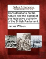 Considerations On The Nature And The Extent Of The Legislative Authority Of The British Parliament.