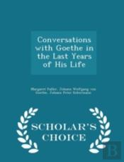 Conversations With Goethe In The Last Years Of His Life - Scholar'S Choice Edition