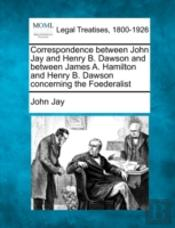 Correspondence Between John Jay And Henry B. Dawson And Between James A. Hamilton And Henry B. Dawson Concerning The Foederalist