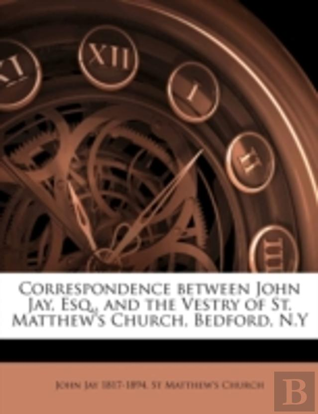 Correspondence Between John Jay, Esq., And The Vestry Of St. Matthew'S Church, Bedford, N.Y