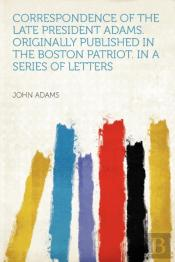 Correspondence Of The Late President Adams. Originally Published In The Boston Patriot. In A Series Of Letters
