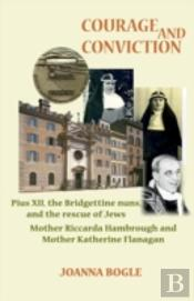 Courage And Conviction. Pius Xii, The Bridgettine Nuns, And The Rescue Of Jews. Mother Riccarda Hambrough And Mother Katherine Flanagan