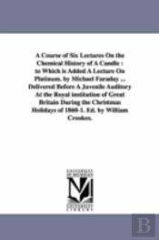 Course Of Six Lectures On The Chemical History Of A Candle