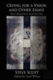 Crying For A Vision And Other Essays: The Collected Steve Scott Vol. One