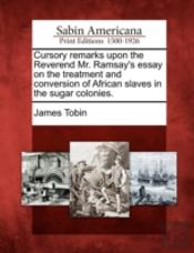 Cursory Remarks Upon The Reverend Mr. Ramsay'S Essay On The Treatment And Conversion Of African Slaves In The Sugar Colonies.