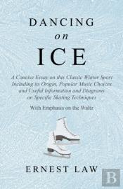 Dancing On Ice - A Concise Essay On This Classic Winter Sport Including Its Origin, Popular Music Choices And Useful Information And Diagrams On Specific Skating Techniques - With Emphasis On The Walt