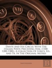 Dante And His Circle: With The Italian Poets Preceding Him. (1100-1200-1300).: A Collection Of Lyrics, Ed., And Tr. In The Original Metres