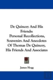 De Quincey And His Friends: Personal Recollections, Souvenirs And Anecdotes Of Thomas De Quincey, His Friends And Associates