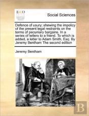 Defence Of Usury; Shewing The Impolicy Of The Present Legal Restraints On The Terms Of Pecuniary Bargains. In A Series Of Letters To A Friend. To Whic