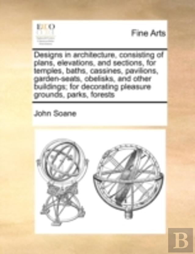 Designs In Architecture, Consisting Of Plans, Elevations, And Sections, For Temples, Baths, Cassines, Pavilions, Garden-Seats, Obelisks, And Other Bui