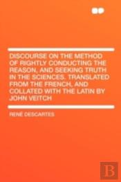 Discourse On The Method Of Rightly Conducting The Reason, And Seeking Truth In The Sciences. Translated From The French, And Collated With The Latin By John Veitch